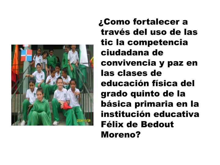 ¿Como fortalecer a través del uso de las tic la competencia ciudadana de convivencia y paz en las clases de  educación física del grado quinto de la básica primaria en la institución educativa Félix de