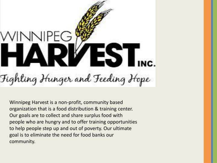 Winnipeg Harvest is a non-profit, community based organization that is a food distribution & training