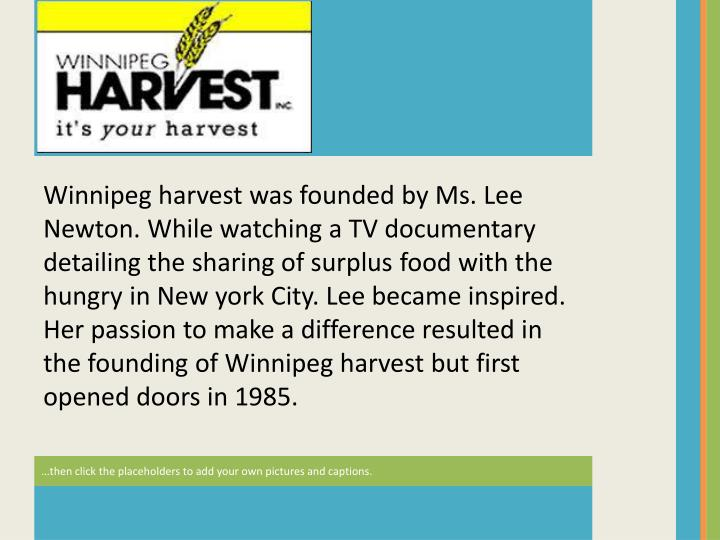 Winnipeg harvest was founded by Ms. Lee Newton. While watching a TV documentary detailing the sharing of surplus food with the hungry in New york City. Lee became inspired. Her passion to make a difference resulted in the founding of