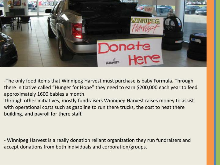 """-The only food items that Winnipeg Harvest must purchase is baby Formula. Through there initiative called """"Hunger for Hope"""" they need to earn $200,000 each year to feed approximately 1600 babies a month."""