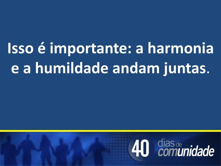 Isso é importante: a harmonia e a humildade andam juntas