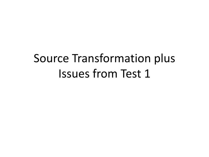 source transformation plus issues from test 1