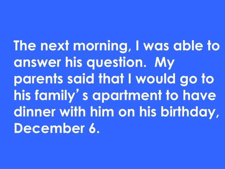 The next morning, I was able to answer his question.  My parents said that I would go to his family