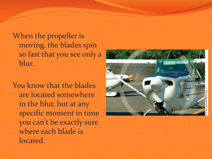 When the propeller is moving, the blades spin so fast that you see only a blur.