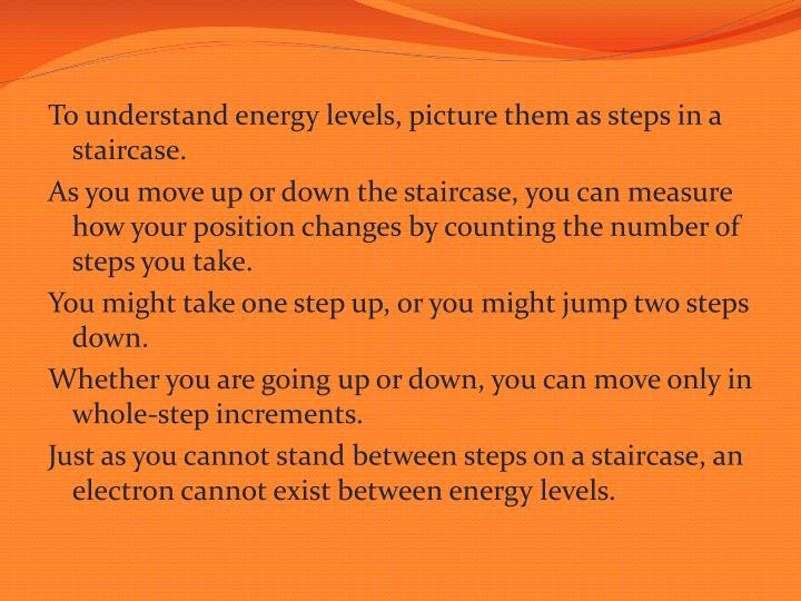 To understand energy levels, picture them as steps in a staircase.