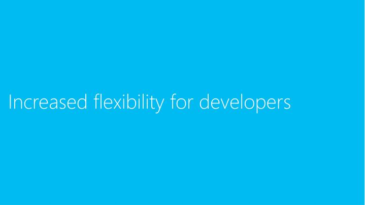 Increased flexibility for developers