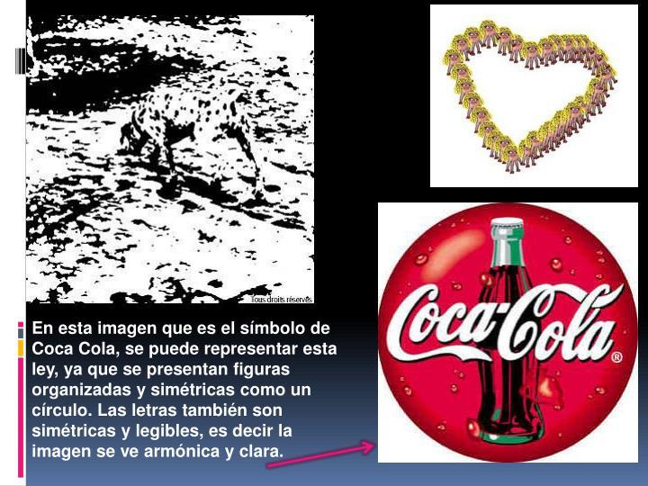 En esta imagen que es el símbolo de Coca Cola, se puede representar esta ley, ya que se presentan figuras organizadas y simétricas como un círculo. Las letras también son simétricas y legibles, es decir la imagen se ve armónica y clara.