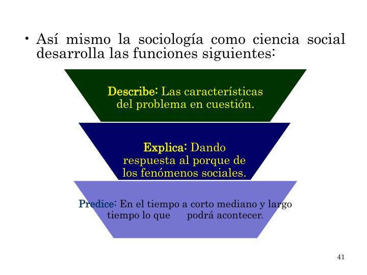 Así mismo la sociología como ciencia social desarrolla las funciones siguientes: