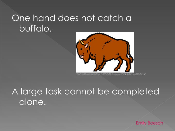 One hand does not catch a buffalo.