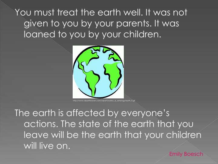 You must treat the earth well. It was not given to you by your parents. It was loaned to you by your children.