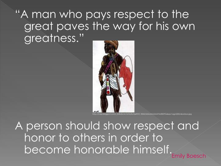 """A man who pays respect to the great paves the way for his own greatness."""