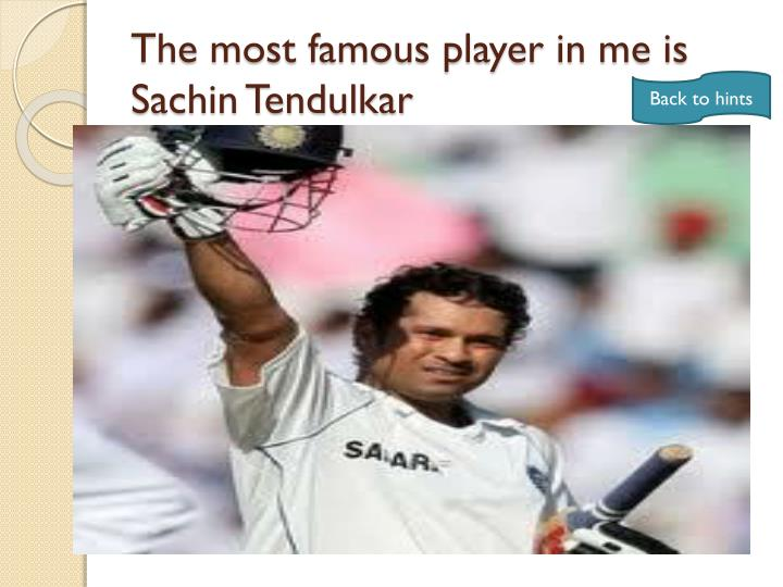 The most famous player in me is Sachin Tendulkar