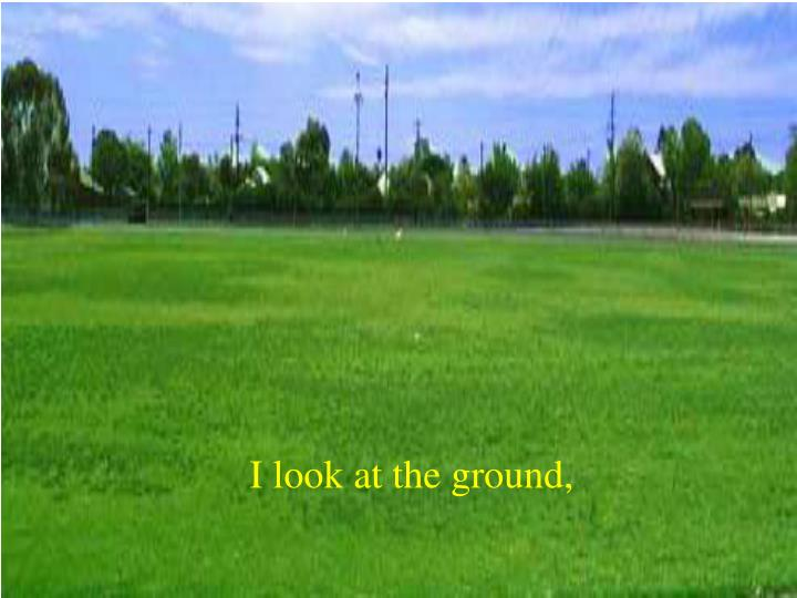 I look at the ground,