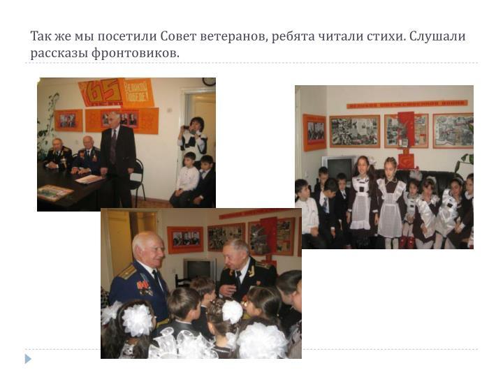Так же мы посетили Совет ветеранов, ребята читали стихи. Слушали рассказы фронтовиков.
