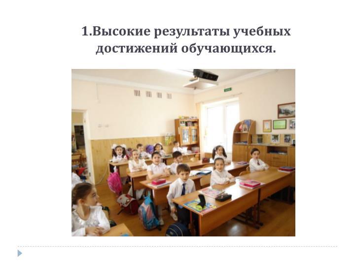 1.Высокие результаты учебных достижений обучающихся