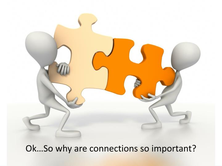 Ok…So why are connections so important?