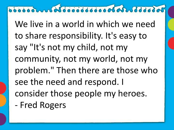 "We live in a world in which we need to share responsibility. It's easy to say ""It's not my child, not my community, not my world, not my problem."" Then there are those who see the need and respond. I consider those people my heroes."