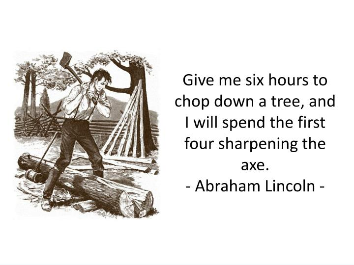 Give me six hours to chop down a tree, and I will spend the first four sharpening the axe.