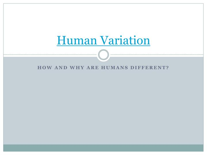 human variation Learning objectives 1 describe how variation within groups is maintained and how variation among groups is maintained 2 describe modern human biological diversity and articulate an informed position on the question of biological races of humans.