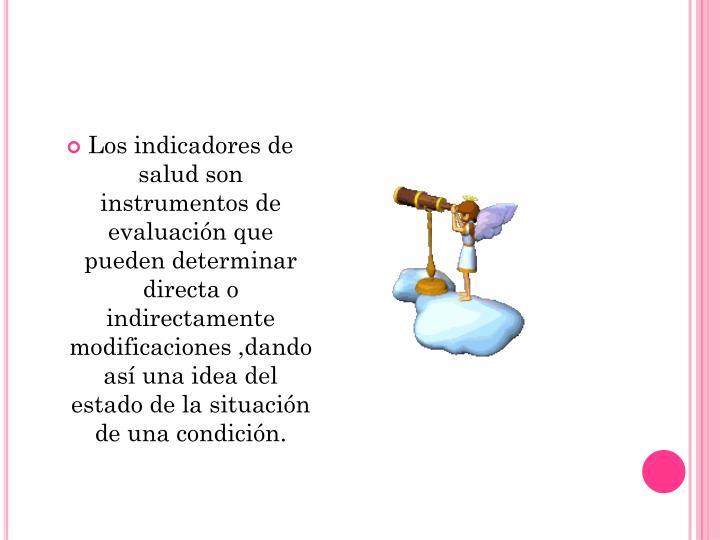Los indicadores de salud son instrumentos de evaluación que pueden determinar directa o indirectamente modificaciones