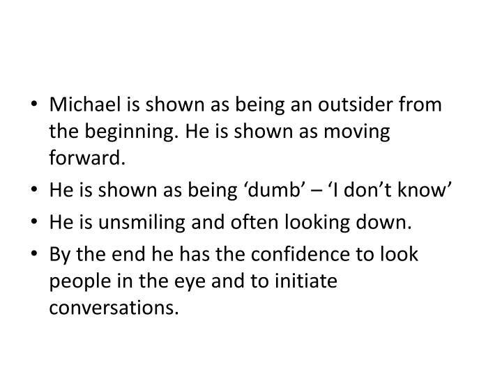 Michael is shown as being an outsider from the beginning. He is shown as moving forward.