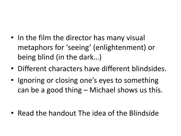 In the film the director has many visual metaphors for 'seeing' (enlightenment) or being blind (in the dark…)