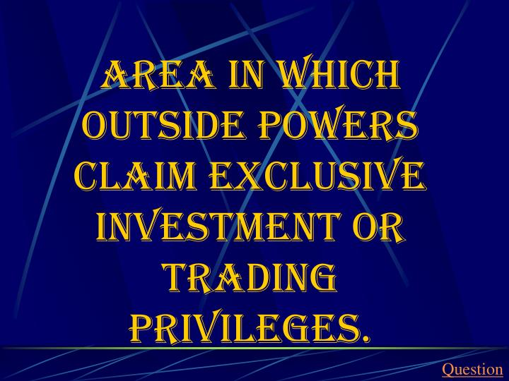 Area in which outside powers claim exclusive investment or trading privileges.