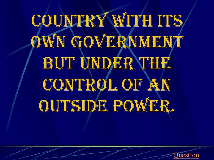 Country with its own government but under the control of an outside power.