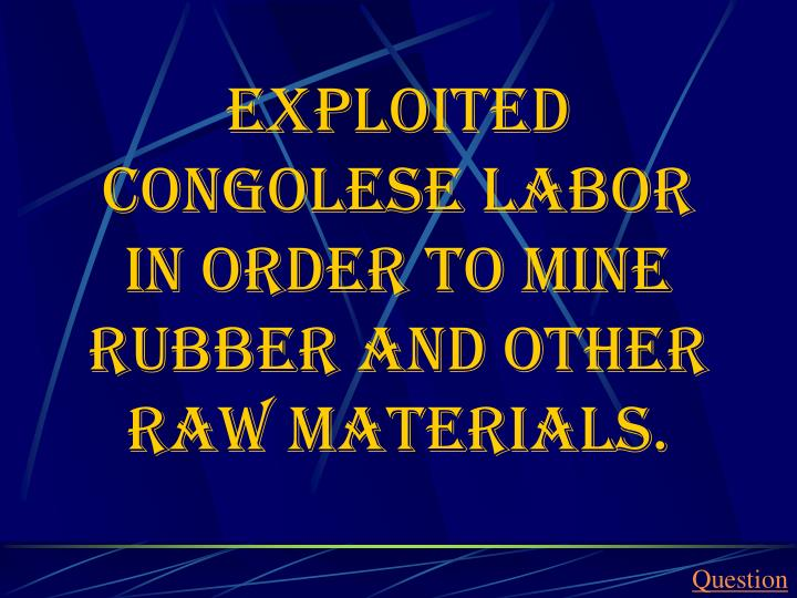 Exploited Congolese labor in order to mine rubber and other raw materials.