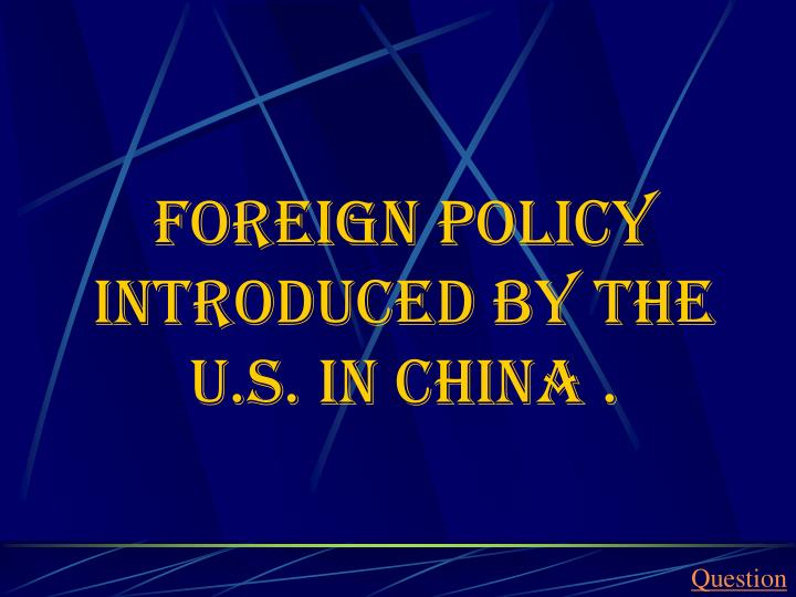 Foreign policy introduced by the U.S. in China .