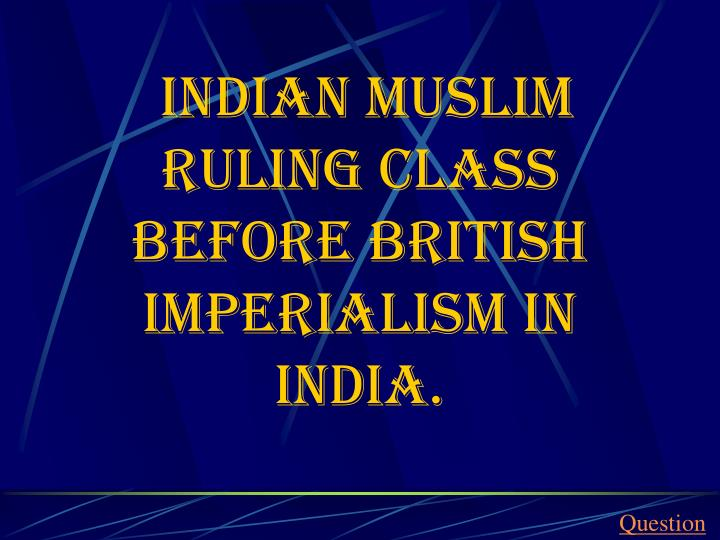Indian Muslim ruling class before British imperialism in India.