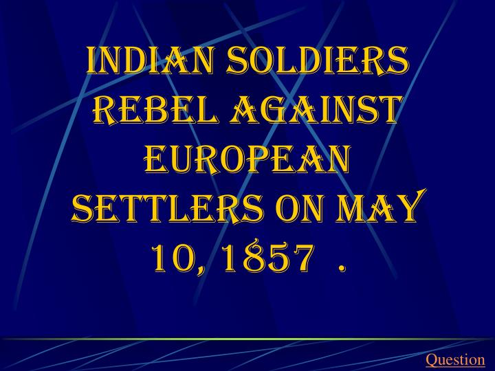 Indian soldiers rebel against European settlers on may 10, 1857  .
