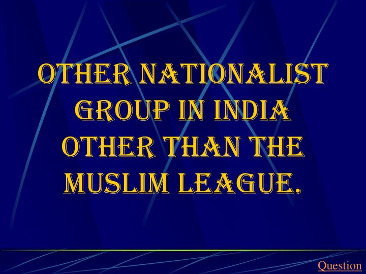 Other Nationalist group in India other than the Muslim League.