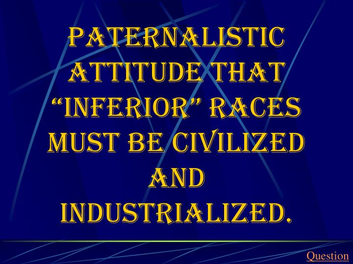 "Paternalistic attitude that ""inferior"" races must be civilized and industrialized."