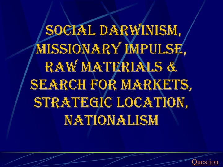 social Darwinism, missionary impulse, Raw materials & search for markets,  strategic location, nationalism
