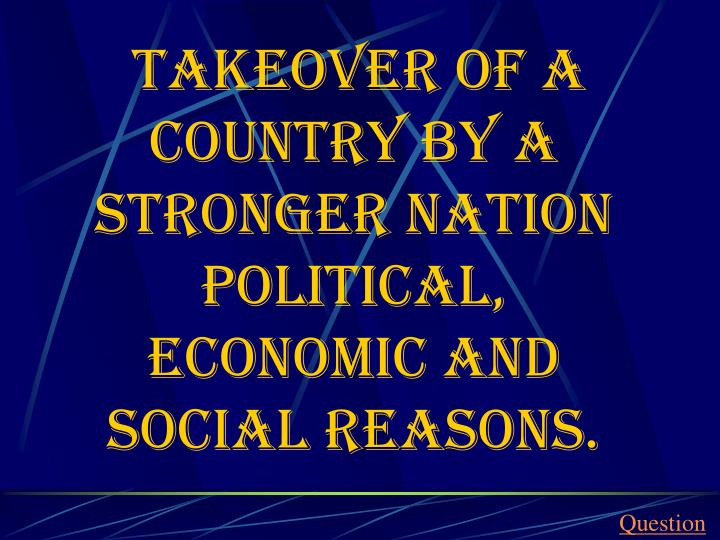 Takeover of a country by a stronger nation political, economic and social reasons.