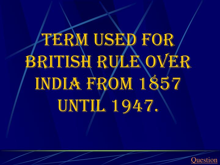 Term used for British rule over India from