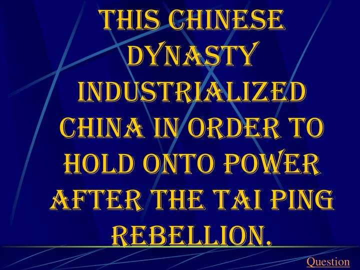 This Chinese dynasty industrialized China in order to hold onto power after the Tai Ping Rebellion.