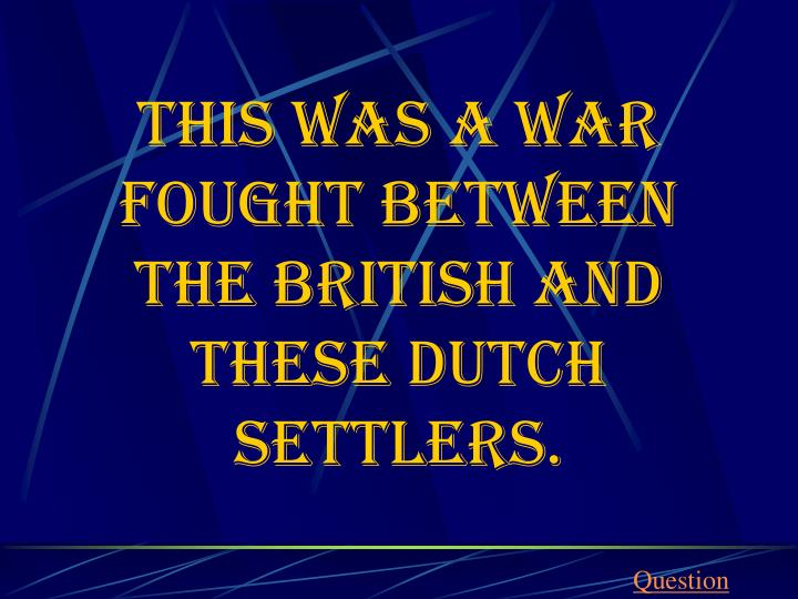 This was a war fought between the British and these Dutch settlers.