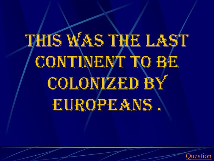 This was the last continent to be colonized by Europeans .