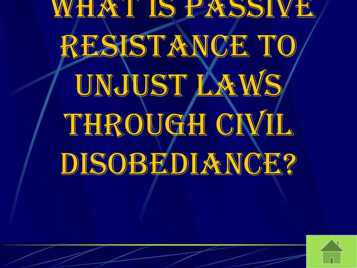 What is passive resistance to unjust laws through civil