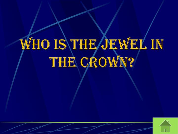 Who is the Jewel in the crown?