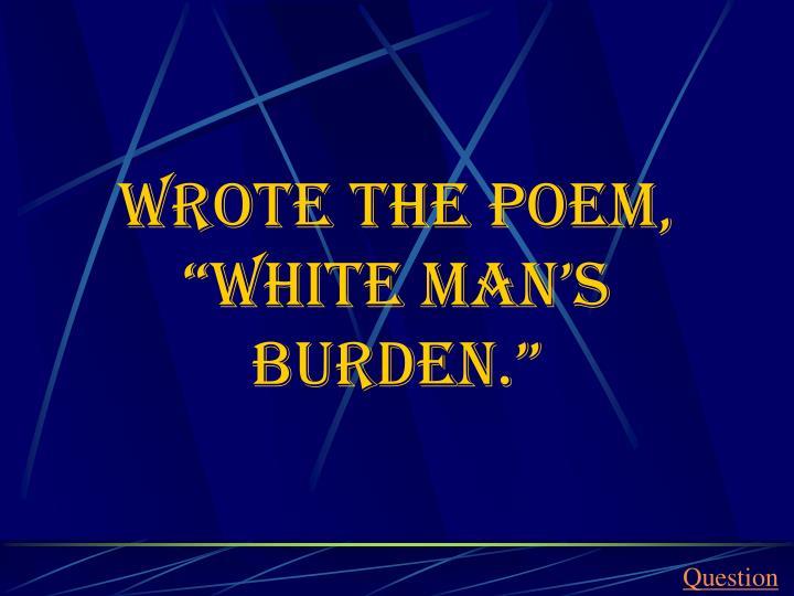 """Wrote the poem, """"White Man's Burden."""""""