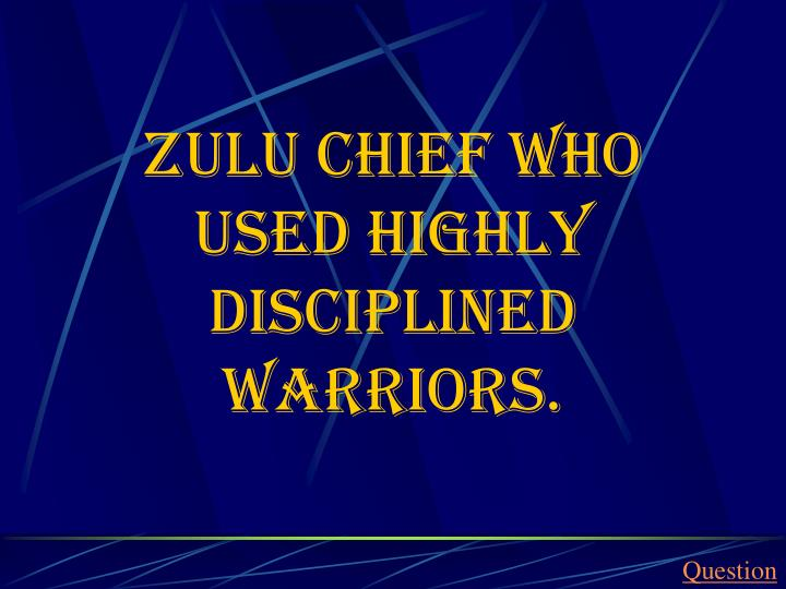 Zulu Chief who used highly disciplined warriors.