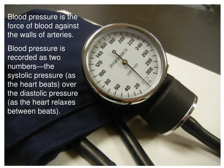 Blood pressure is the force of blood against the walls of arteries.