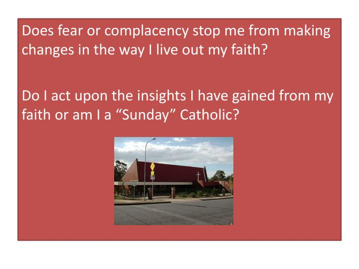 Does fear or complacency stop me from making changes in the way I live out my faith?