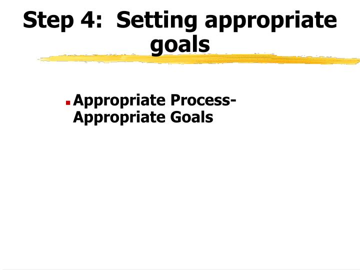 Step 4:  Setting appropriate goals