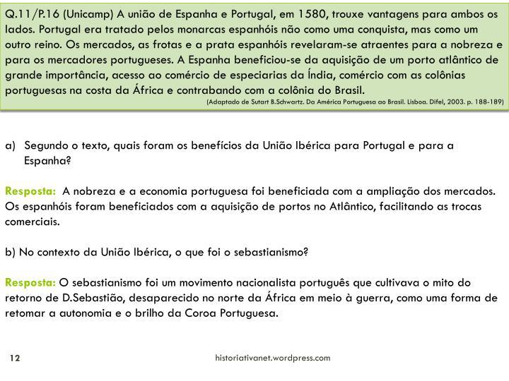 Q.11/P.16 (Unicamp) A união de Espanha e Portugal, em 1580, trouxe vantagens para ambos os lados. Portugal era tratado pelos monarcas espanhóis não como uma conquista, mas como um outro reino. Os mercados, as frotas e a prata espanhóis revelaram-se atraentes para a nobreza e para os mercadores portugueses. A Espanha beneficiou-se da aquisição de um porto atlântico de grande importância, acesso ao comércio de especiarias da Índia, comércio com as colônias portuguesas na costa da África e contrabando com a colônia do Brasil.