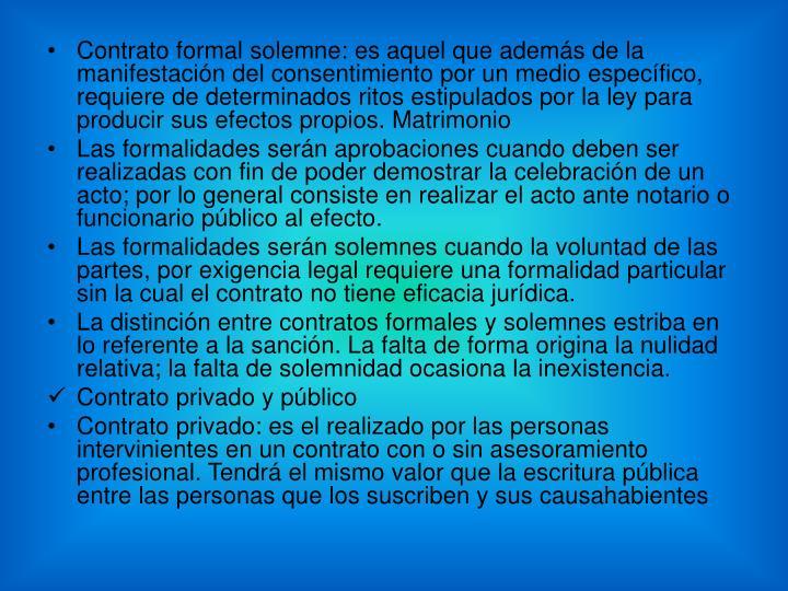 Contrato formal solemne: es aquel que además de la manifestación del consentimiento por un medio específico, requiere de determinados ritos estipulados por la ley para producir sus efectos propios. Matrimonio
