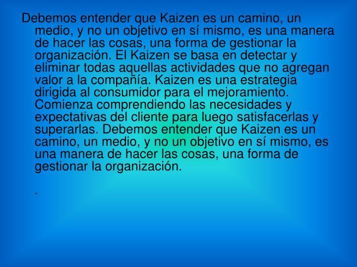 Debemos entender que Kaizen es un camino, un medio, y no un objetivo en sí mismo, es una manera de hacer las cosas, una forma de gestionar la organización. El Kaizen se basa en detectar y eliminar todas aquellas actividades que no agregan valor a la compañía. Kaizen es una estrategia dirigida al consumidor para el mejoramiento. Comienza comprendiendo las necesidades y expectativas del cliente para luego satisfacerlas y superarlas. Debemos entender que Kaizen es un camino, un medio, y no un objetivo en sí mismo, es una manera de hacer las cosas, una forma de gestionar la organización.